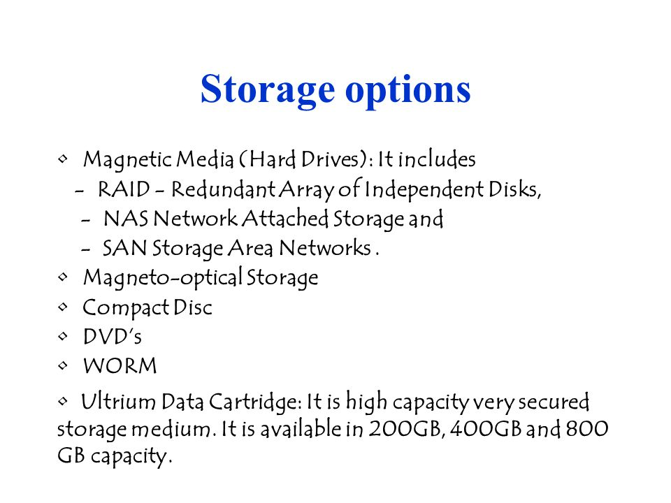 Storage options Magnetic Media (Hard Drives): It includes - RAID - Redundant Array of Independent Disks, - NAS Network Attached Storage and - SAN Stor