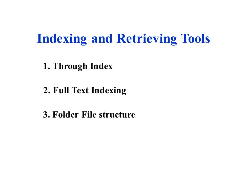 Indexing and Retrieving Tools 1. Through Index 2. Full Text Indexing 3. Folder File structure