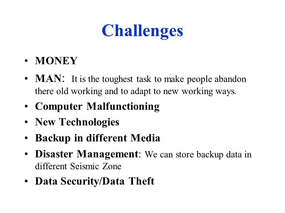 Challenges MONEY MAN : It is the toughest task to make people abandon there old working and to adapt to new working ways.