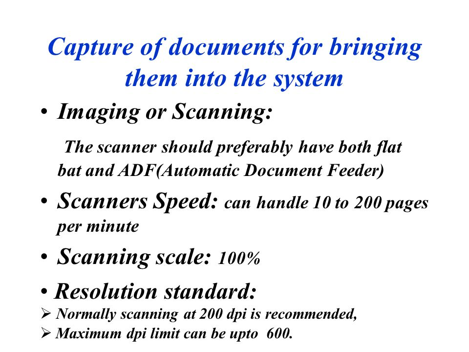 Capture of documents for bringing them into the system Imaging or Scanning: The scanner should preferably have both flat bat and ADF(Automatic Documen
