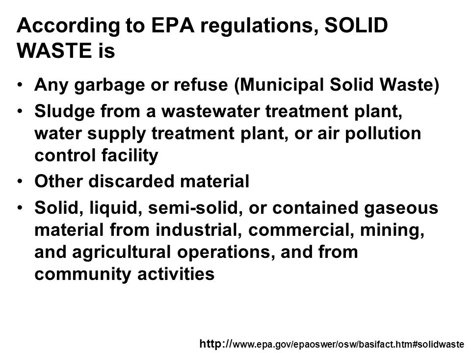 According to EPA regulations, SOLID WASTE is Any garbage or refuse (Municipal Solid Waste) Sludge from a wastewater treatment plant, water supply treatment plant, or air pollution control facility Other discarded material Solid, liquid, semi-solid, or contained gaseous material from industrial, commercial, mining, and agricultural operations, and from community activities http:// www.epa.gov/epaoswer/osw/basifact.htm#solidwaste