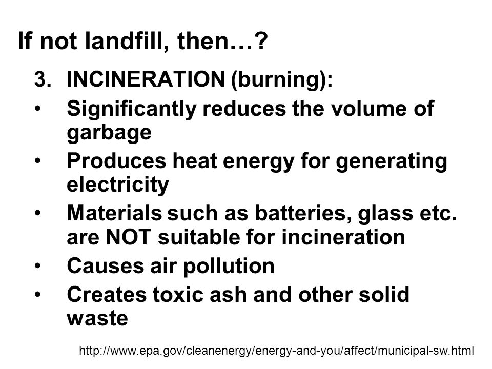 Problems with landfills… Landfills require space Produce methane gas (can be used for energy, or can cause climate change) Leachate must be collected and treated Potential for water pollution NOT a long-term remedy