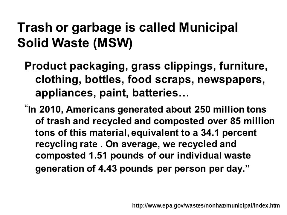 Trash or garbage is called Municipal Solid Waste (MSW) Product packaging, grass clippings, furniture, clothing, bottles, food scraps, newspapers, appliances, paint, batteries… In 2010, Americans generated about 250 million tons of trash and recycled and composted over 85 million tons of this material, equivalent to a 34.1 percent recycling rate.