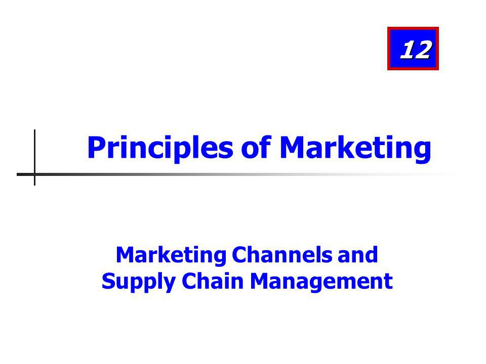 Marketing Channels and Supply Chain Management 12 Principles of Marketing