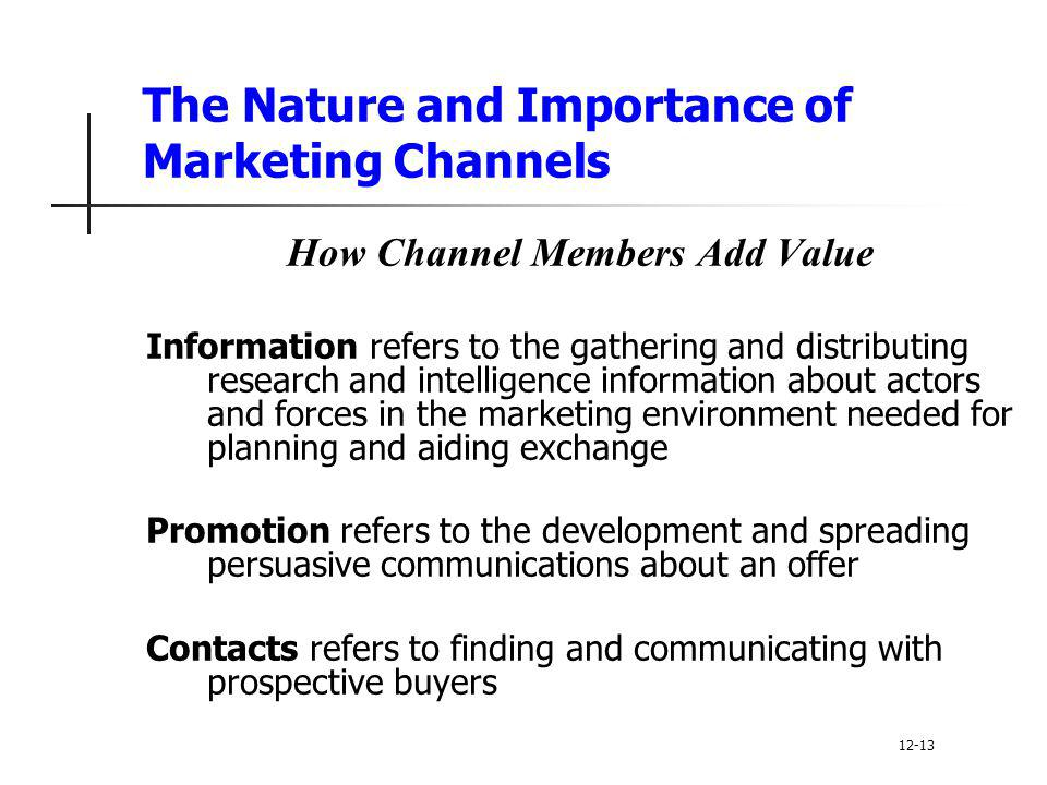 The Nature and Importance of Marketing Channels How Channel Members Add Value Information refers to the gathering and distributing research and intell