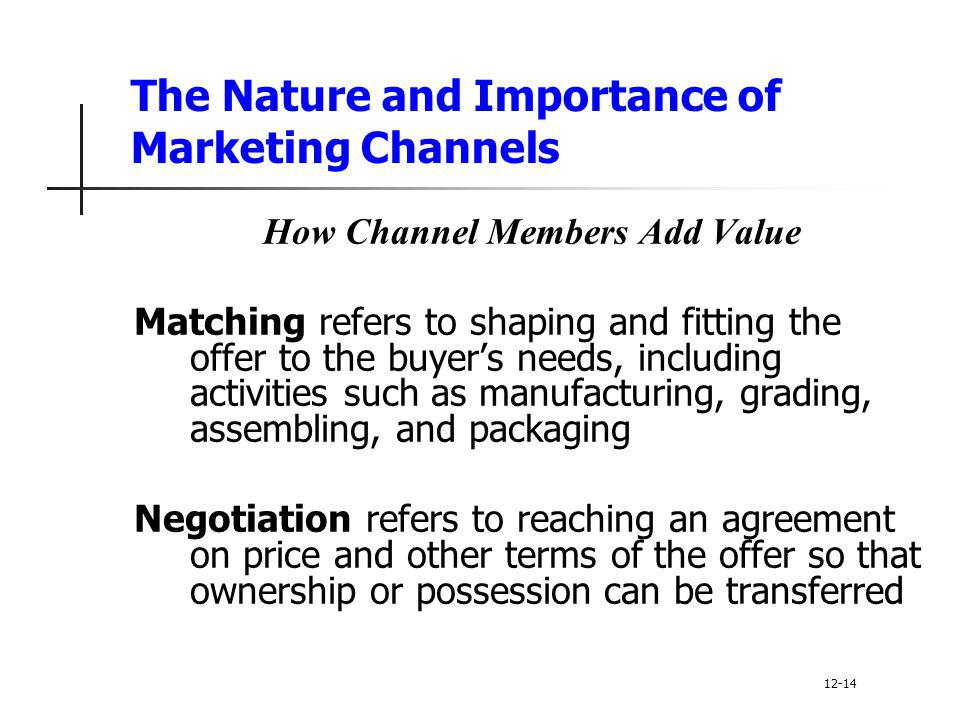 The Nature and Importance of Marketing Channels How Channel Members Add Value Matching refers to shaping and fitting the offer to the buyer's needs, i