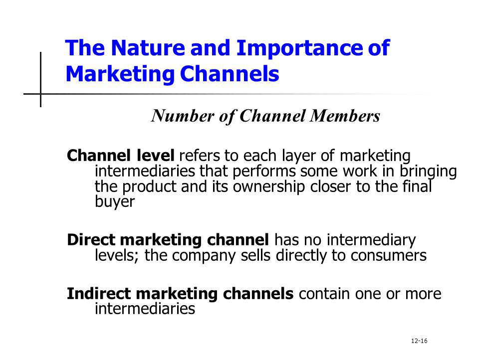 The Nature and Importance of Marketing Channels Number of Channel Members Channel level refers to each layer of marketing intermediaries that performs