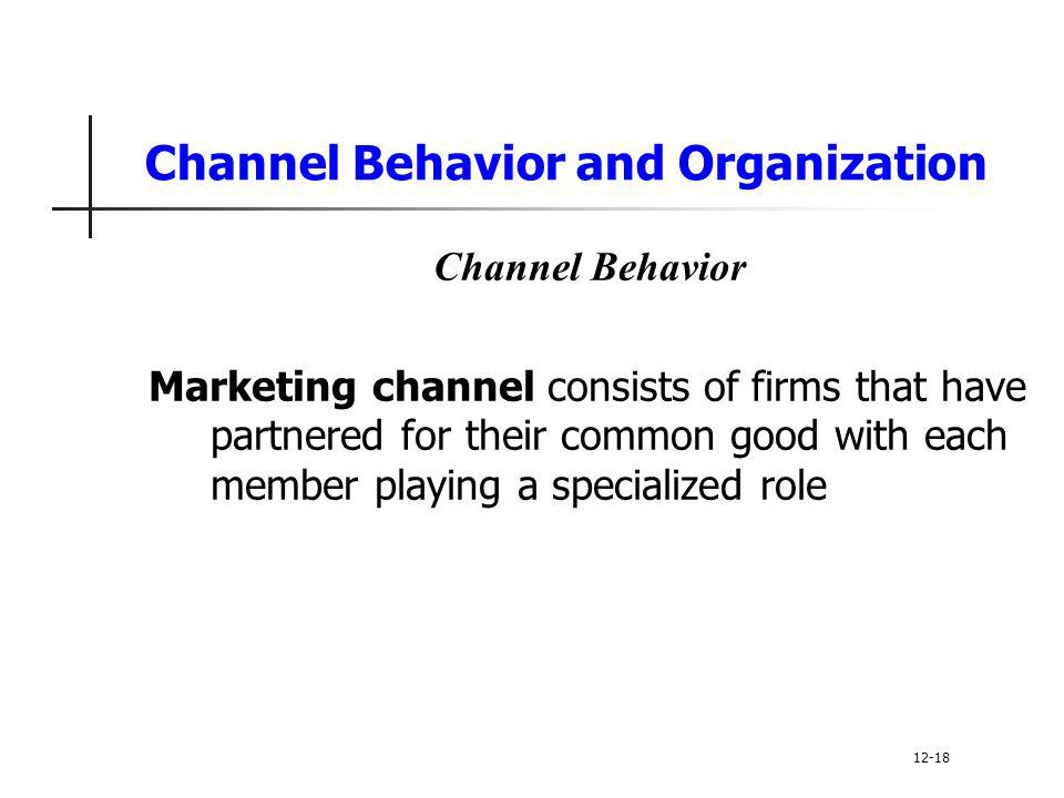 Channel Behavior and Organization Channel Behavior Marketing channel consists of firms that have partnered for their common good with each member play