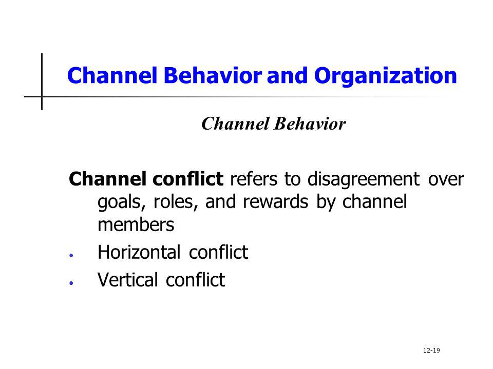 Channel Behavior and Organization Channel Behavior Channel conflict refers to disagreement over goals, roles, and rewards by channel members Horizonta