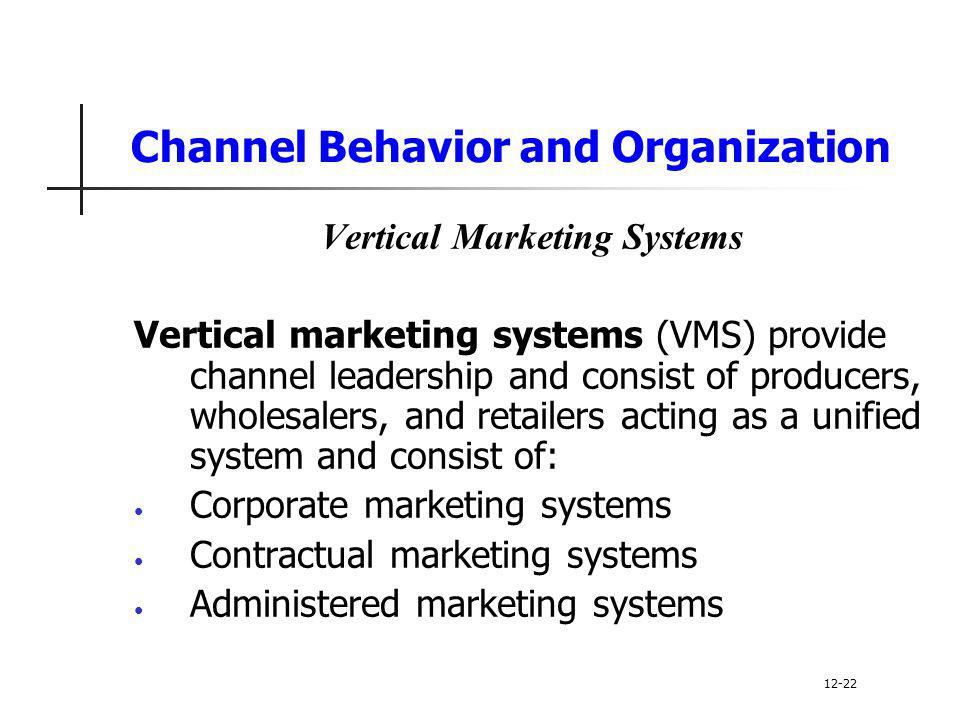 Channel Behavior and Organization Vertical Marketing Systems Vertical marketing systems (VMS) provide channel leadership and consist of producers, who
