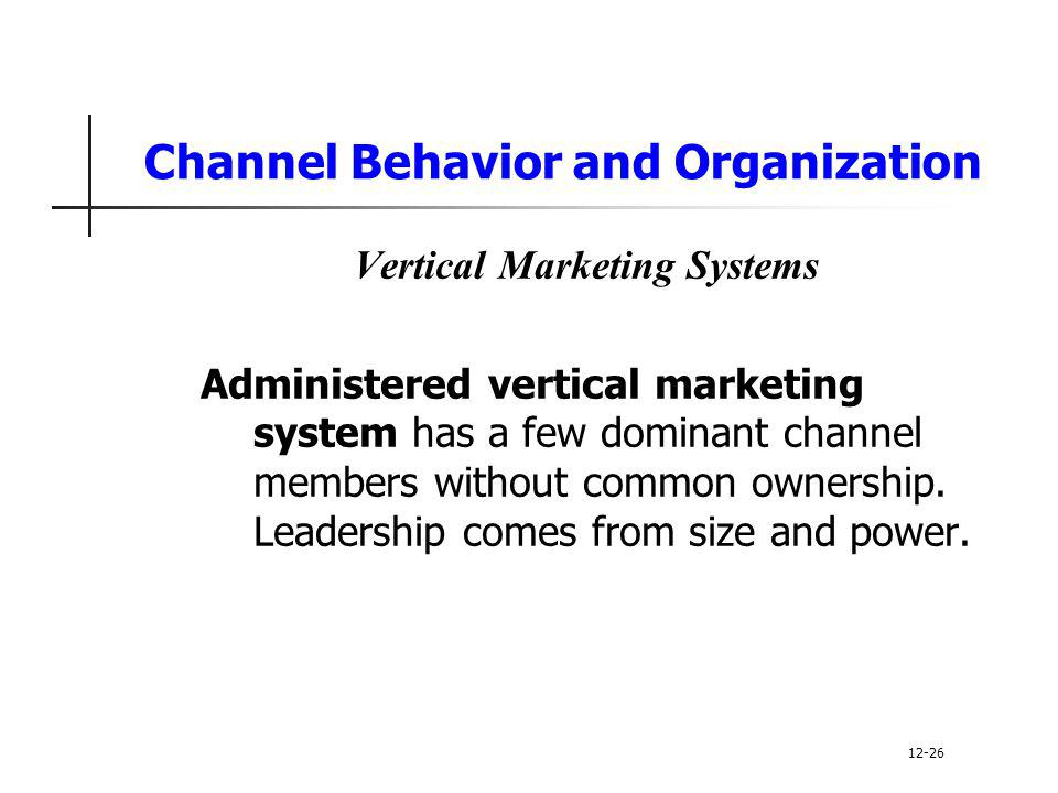 Channel Behavior and Organization Vertical Marketing Systems Administered vertical marketing system has a few dominant channel members without common