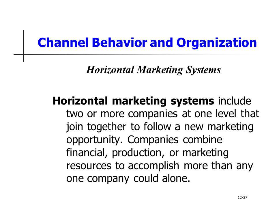 Channel Behavior and Organization Horizontal Marketing Systems Horizontal marketing systems include two or more companies at one level that join toget
