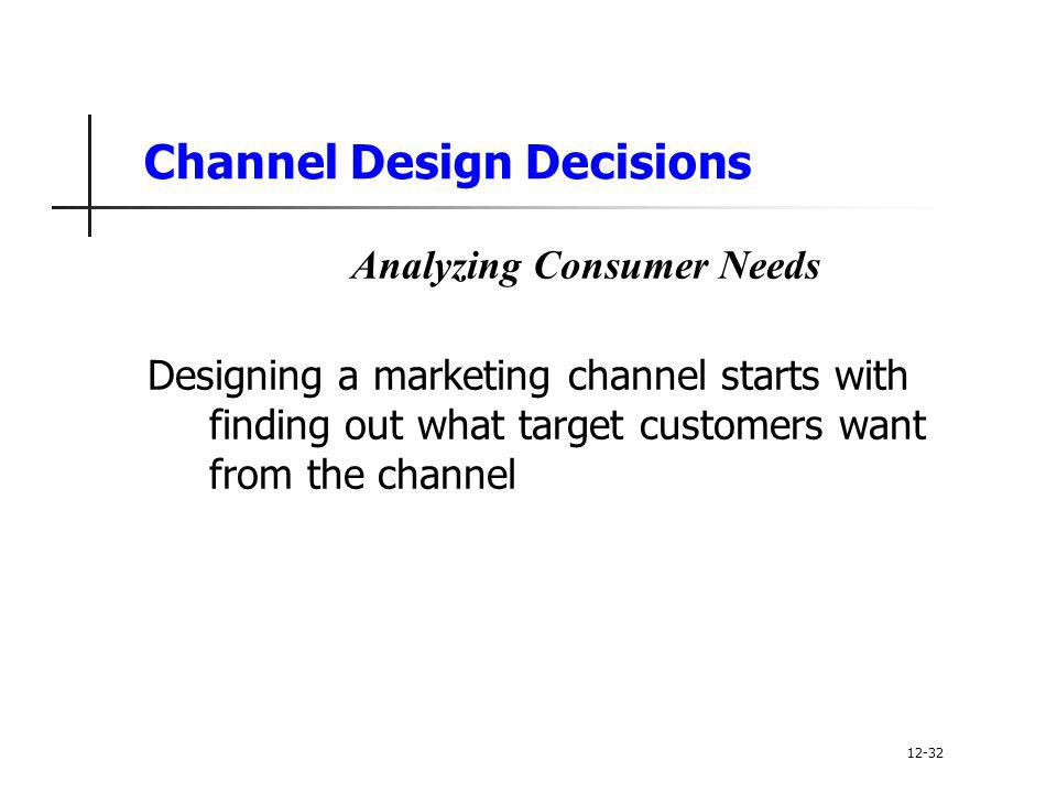 Channel Design Decisions Analyzing Consumer Needs Designing a marketing channel starts with finding out what target customers want from the channel 12