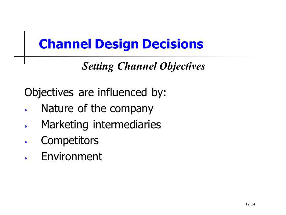 Channel Design Decisions Objectives are influenced by: Nature of the company Marketing intermediaries Competitors Environment 12-34 Setting Channel Ob