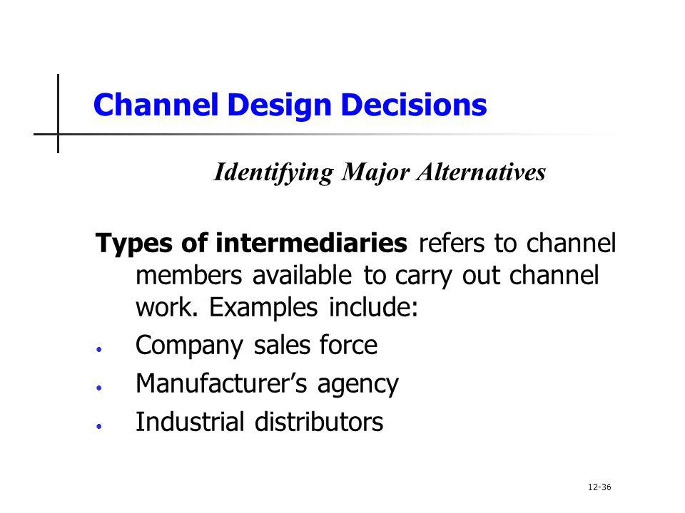 Channel Design Decisions Identifying Major Alternatives Types of intermediaries refers to channel members available to carry out channel work. Example