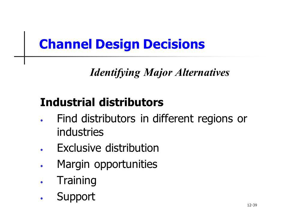 Channel Design Decisions Identifying Major Alternatives Industrial distributors Find distributors in different regions or industries Exclusive distrib