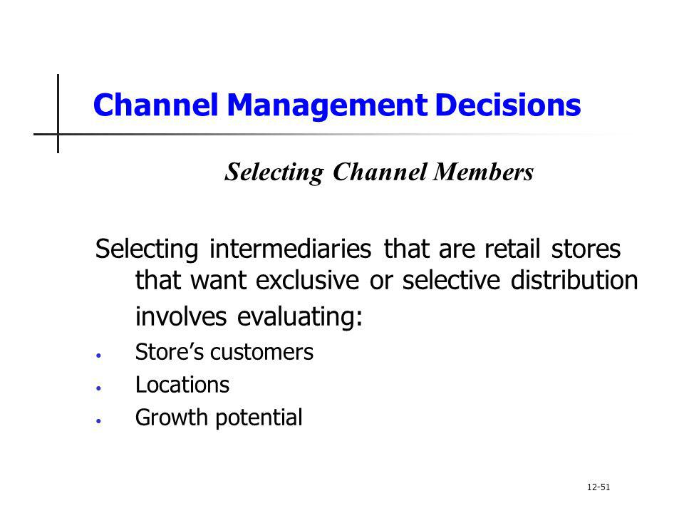 Channel Management Decisions Selecting Channel Members Selecting intermediaries that are retail stores that want exclusive or selective distribution i