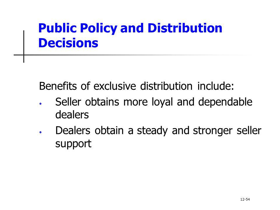 Public Policy and Distribution Decisions Benefits of exclusive distribution include: Seller obtains more loyal and dependable dealers Dealers obtain a