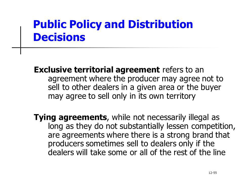 Public Policy and Distribution Decisions Exclusive territorial agreement refers to an agreement where the producer may agree not to sell to other deal