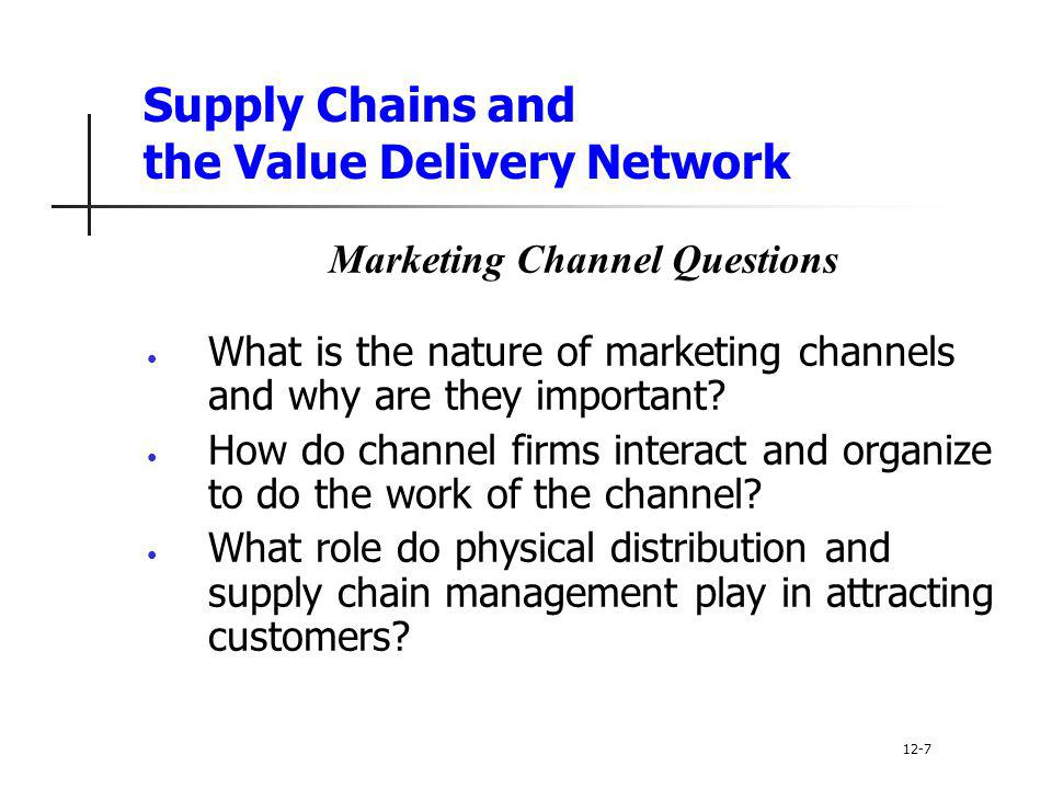 Supply Chains and the Value Delivery Network Marketing Channel Questions What is the nature of marketing channels and why are they important? How do c