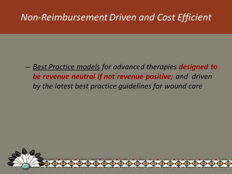 Non-Reimbursement Driven and Cost Efficient – Best Practice models for advanced therapies designed to be revenue neutral if not revenue positive; and driven by the latest best practice guidelines for wound care