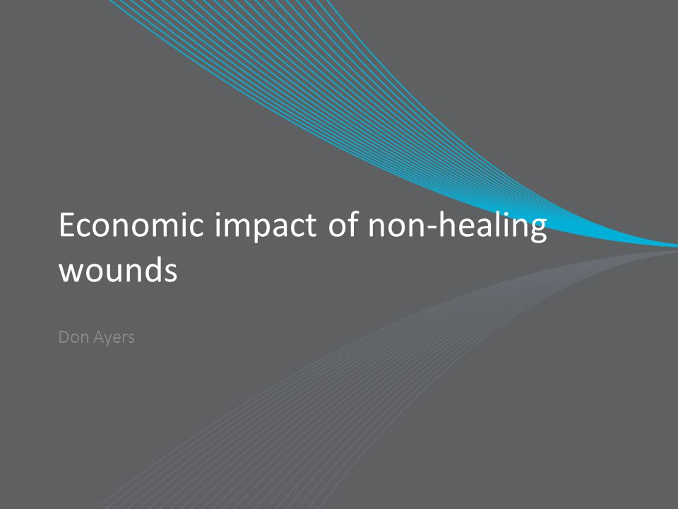 Economic impact of non-healing wounds Don Ayers