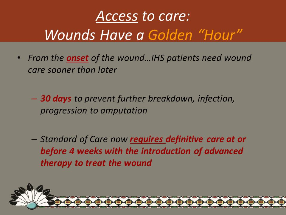 Access to care: Wounds Have a Golden Hour From the onset of the wound…IHS patients need wound care sooner than later – 30 days to prevent further breakdown, infection, progression to amputation – Standard of Care now requires definitive care at or before 4 weeks with the introduction of advanced therapy to treat the wound