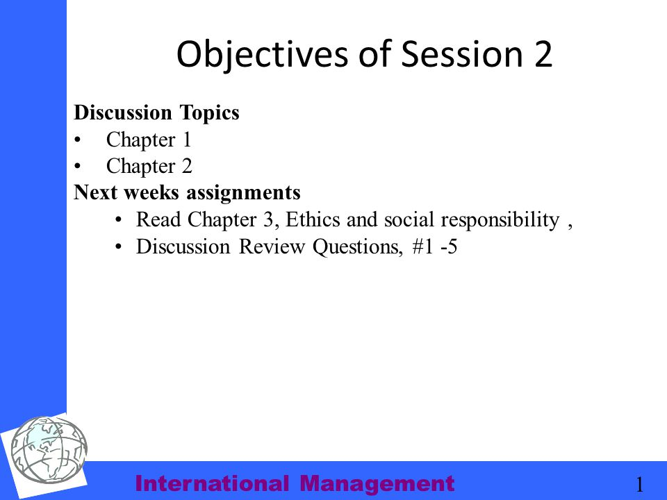 International Management 1 Objectives of Session 2 Discussion Topics Chapter 1 Chapter 2 Next weeks assignments Read Chapter 3, Ethics and social resp