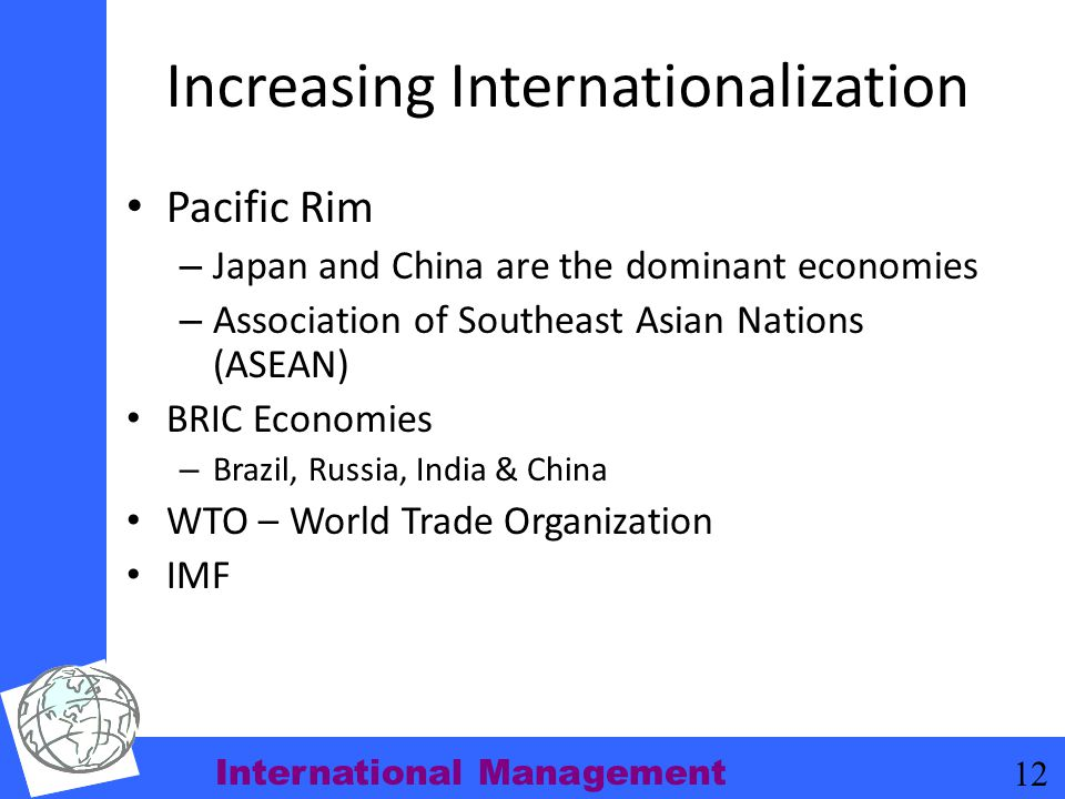 International Management 12 Increasing Internationalization Pacific Rim – Japan and China are the dominant economies – Association of Southeast Asian