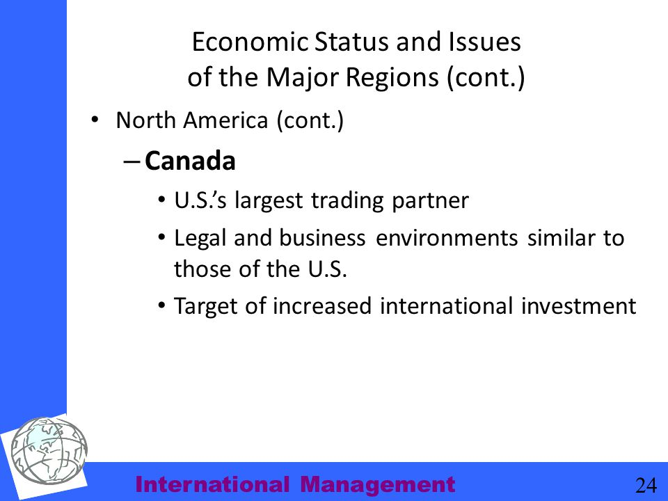 International Management 24 Economic Status and Issues of the Major Regions (cont.) North America (cont.) – Canada U.S.'s largest trading partner Lega
