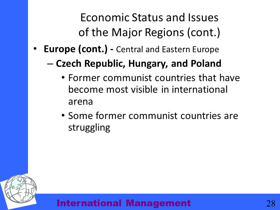 International Management 28 Economic Status and Issues of the Major Regions (cont.) Europe (cont.) - Central and Eastern Europe – Czech Republic, Hung