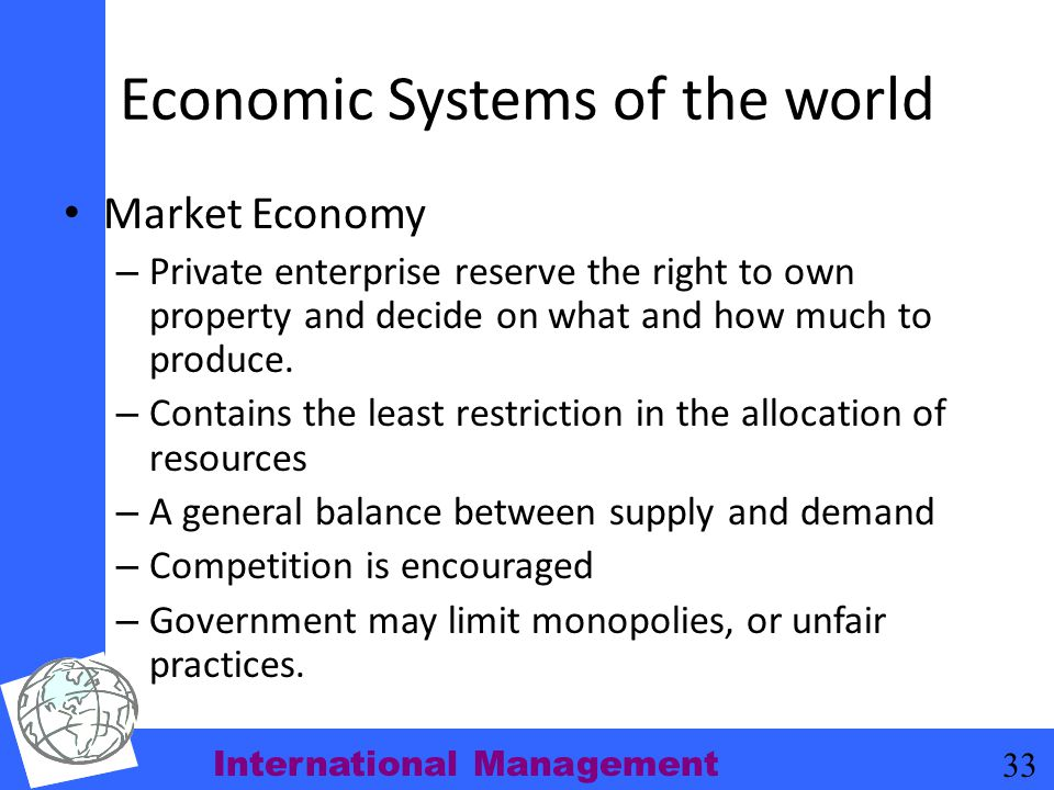 International Management 33 Economic Systems of the world Market Economy – Private enterprise reserve the right to own property and decide on what and
