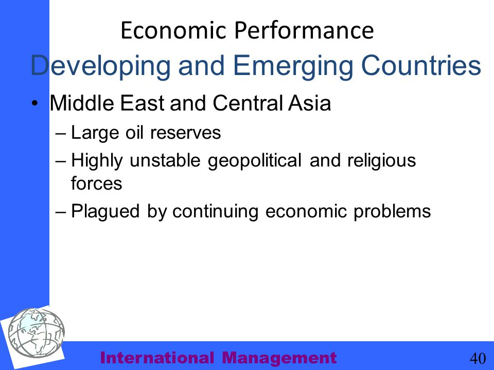 International Management 40 Economic Performance Middle East and Central Asia –Large oil reserves –Highly unstable geopolitical and religious forces –