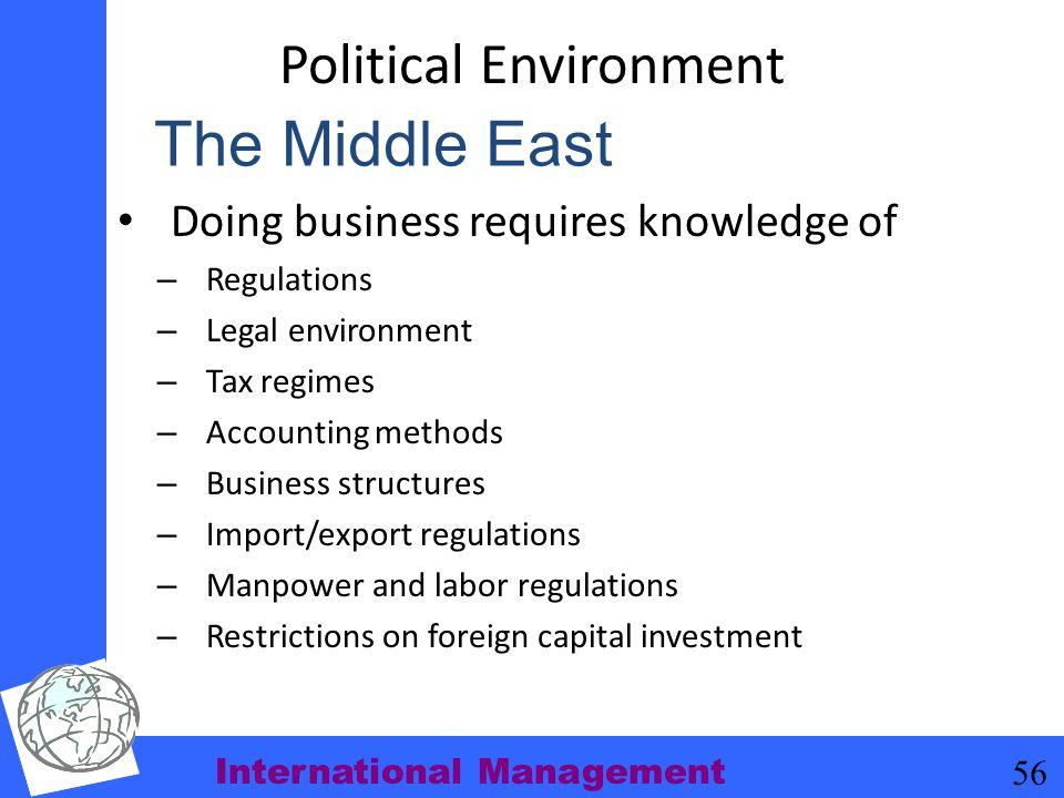International Management 56 Political Environment Doing business requires knowledge of – Regulations – Legal environment – Tax regimes – Accounting me