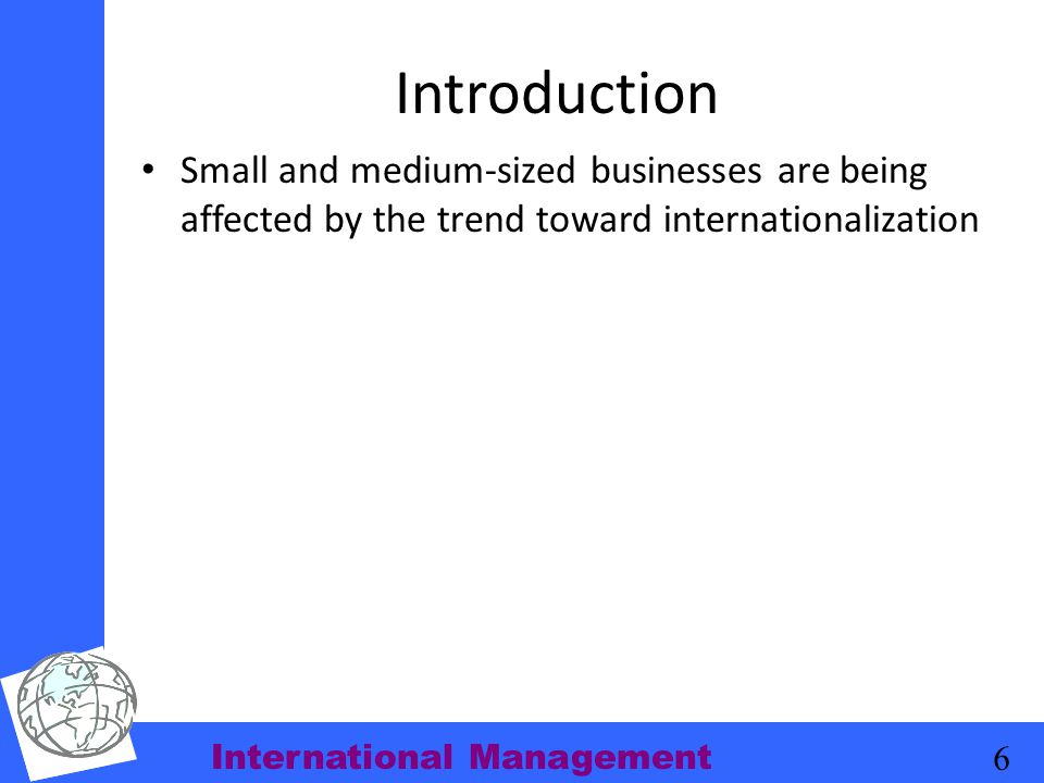 International Management 6 Introduction Small and medium-sized businesses are being affected by the trend toward internationalization