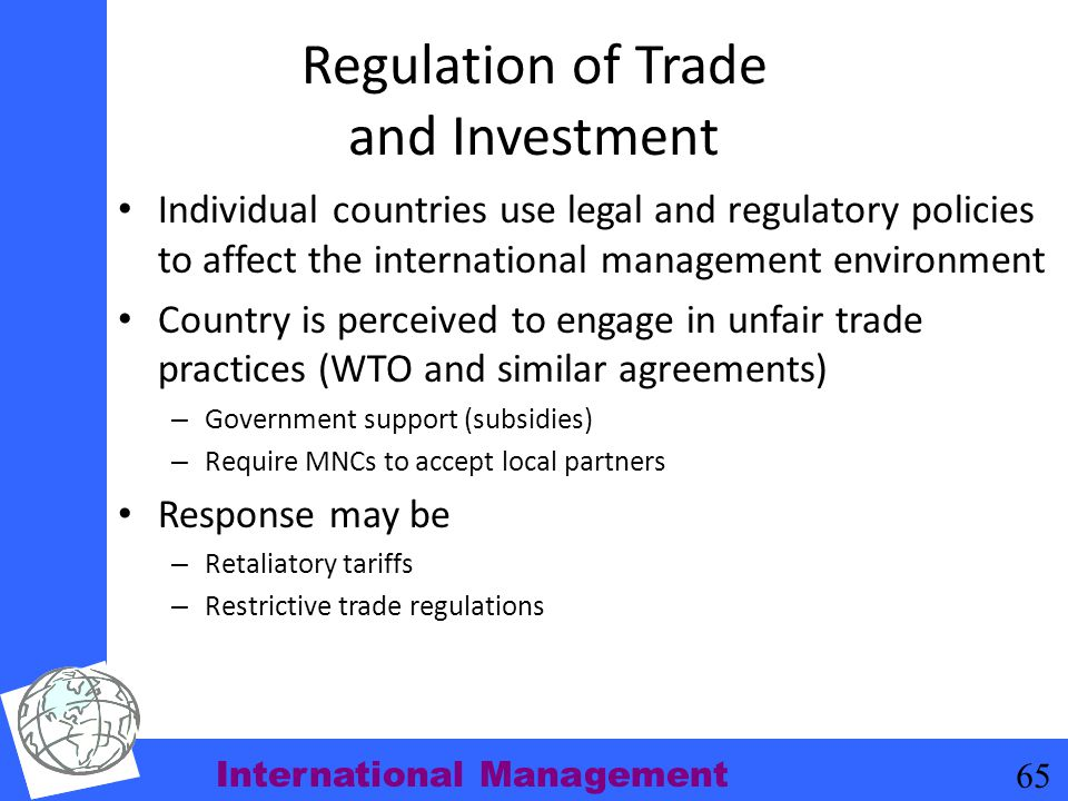 International Management 65 Regulation of Trade and Investment Individual countries use legal and regulatory policies to affect the international mana