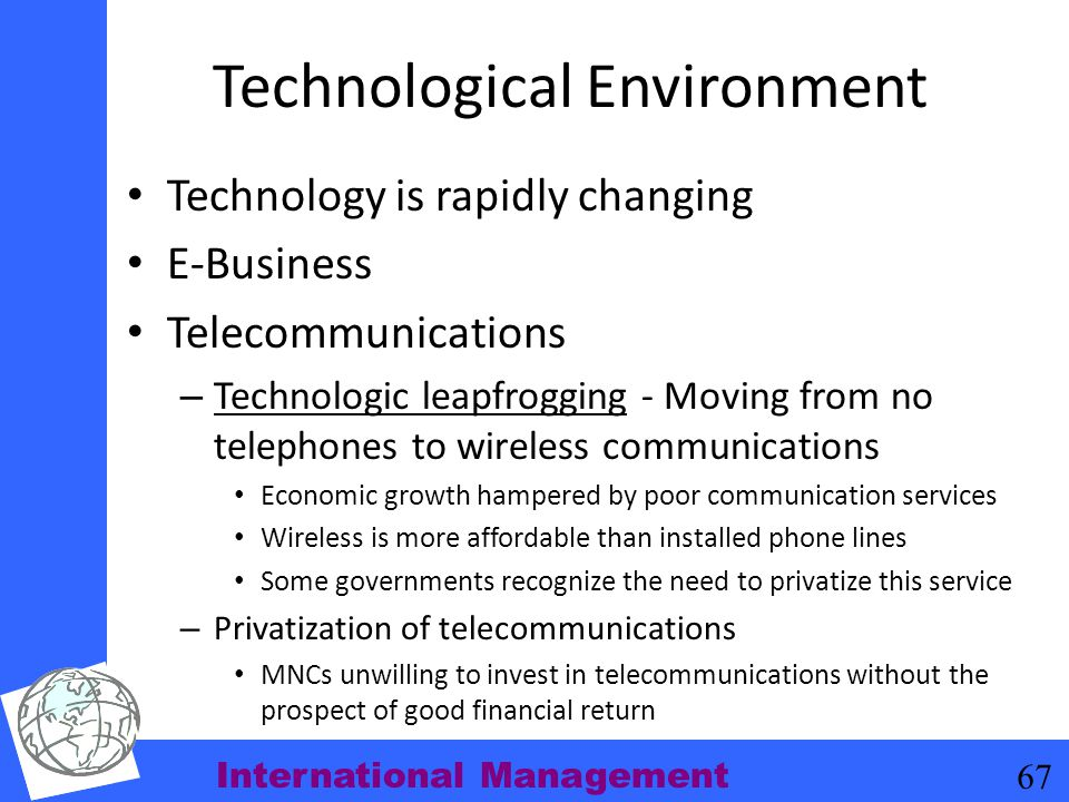 International Management 67 Technological Environment Technology is rapidly changing E-Business Telecommunications – Technologic leapfrogging - Moving