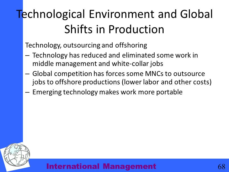 International Management 68 Technological Environment and Global Shifts in Production Technology, outsourcing and offshoring – Technology has reduced