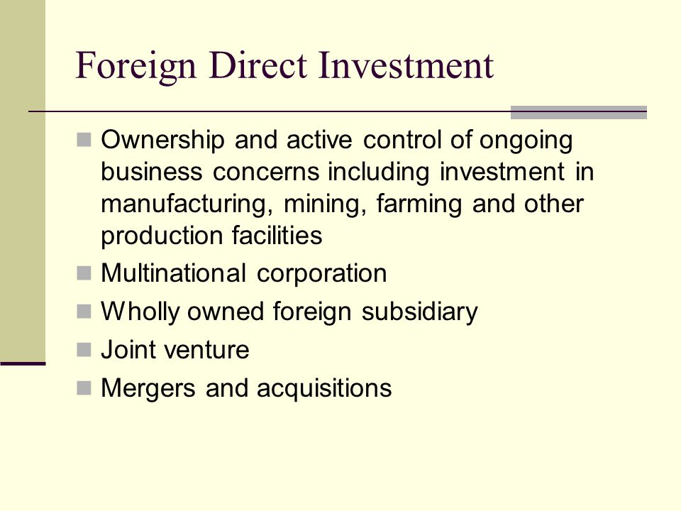 Foreign Direct Investment Ownership and active control of ongoing business concerns including investment in manufacturing, mining, farming and other production facilities Multinational corporation Wholly owned foreign subsidiary Joint venture Mergers and acquisitions