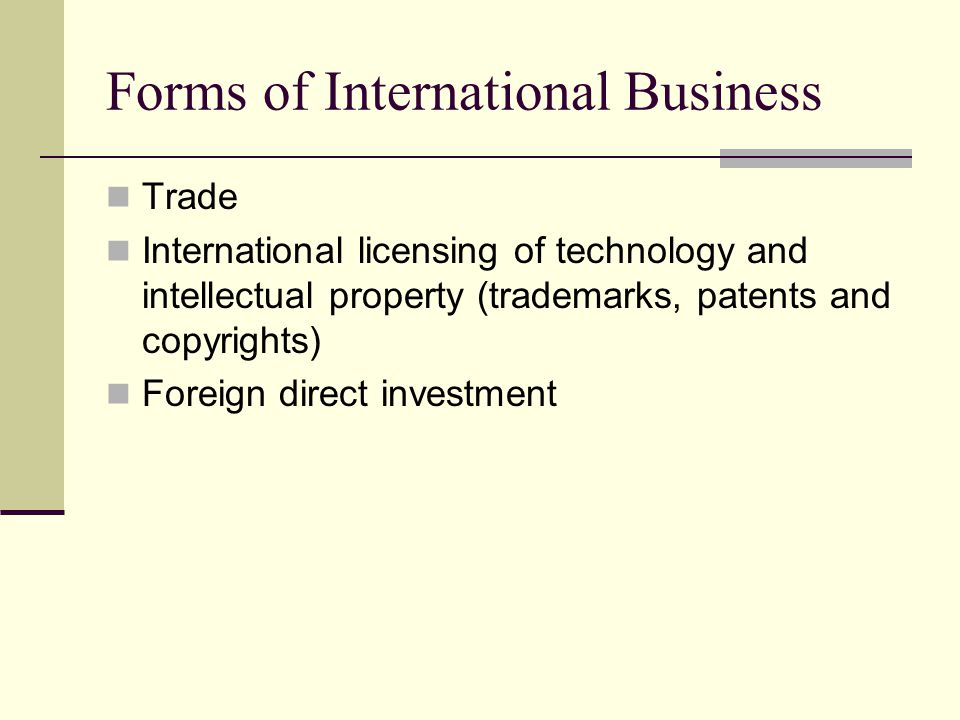 Forms of International Business Trade International licensing of technology and intellectual property (trademarks, patents and copyrights) Foreign direct investment