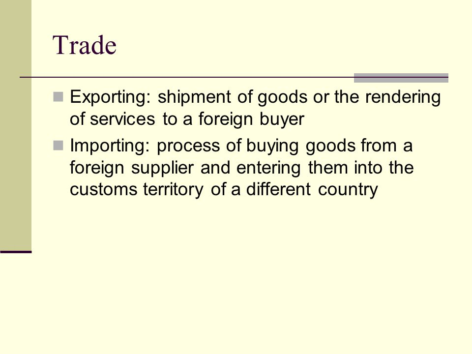 Trade Exporting: shipment of goods or the rendering of services to a foreign buyer Importing: process of buying goods from a foreign supplier and entering them into the customs territory of a different country