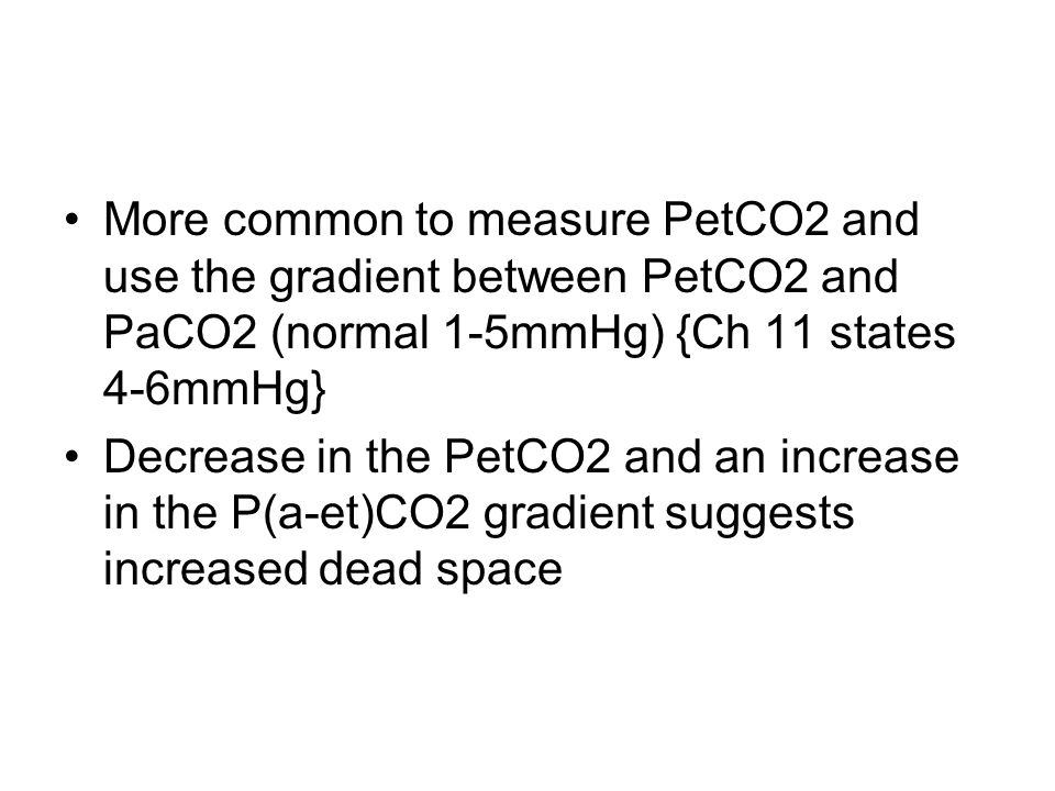 More common to measure PetCO2 and use the gradient between PetCO2 and PaCO2 (normal 1-5mmHg) {Ch 11 states 4-6mmHg} Decrease in the PetCO2 and an increase in the P(a-et)CO2 gradient suggests increased dead space