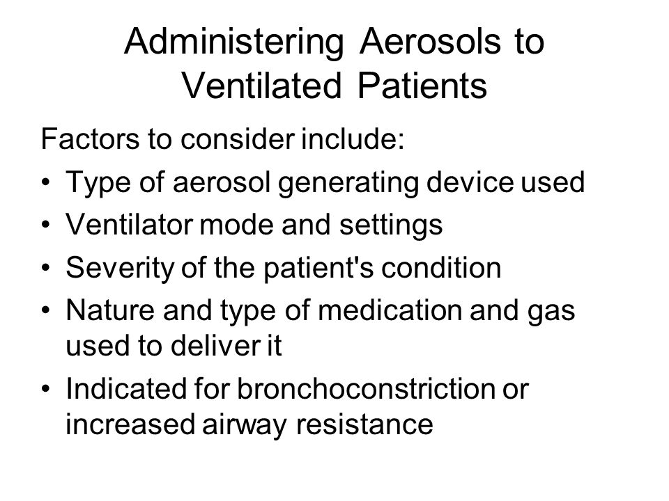 Administering Aerosols to Ventilated Patients Factors to consider include: Type of aerosol generating device used Ventilator mode and settings Severity of the patient s condition Nature and type of medication and gas used to deliver it Indicated for bronchoconstriction or increased airway resistance