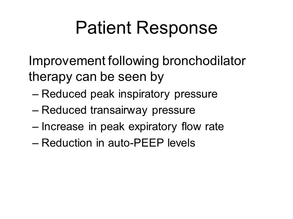 Patient Response Improvement following bronchodilator therapy can be seen by –Reduced peak inspiratory pressure –Reduced transairway pressure –Increase in peak expiratory flow rate –Reduction in auto-PEEP levels