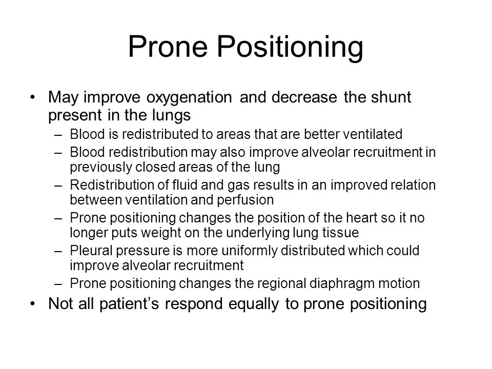 Prone Positioning May improve oxygenation and decrease the shunt present in the lungs –Blood is redistributed to areas that are better ventilated –Blo