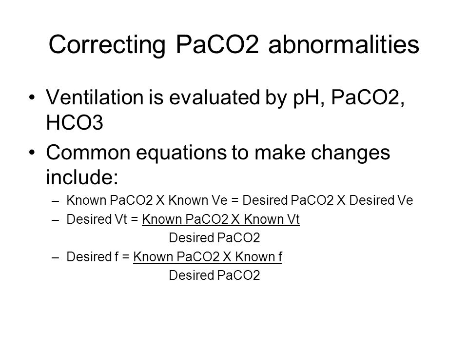 Correcting PaCO2 abnormalities Ventilation is evaluated by pH, PaCO2, HCO3 Common equations to make changes include: –Known PaCO2 X Known Ve = Desired PaCO2 X Desired Ve –Desired Vt = Known PaCO2 X Known Vt Desired PaCO2 –Desired f = Known PaCO2 X Known f Desired PaCO2