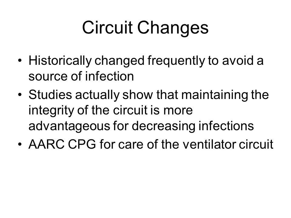 Circuit Changes Historically changed frequently to avoid a source of infection Studies actually show that maintaining the integrity of the circuit is more advantageous for decreasing infections AARC CPG for care of the ventilator circuit