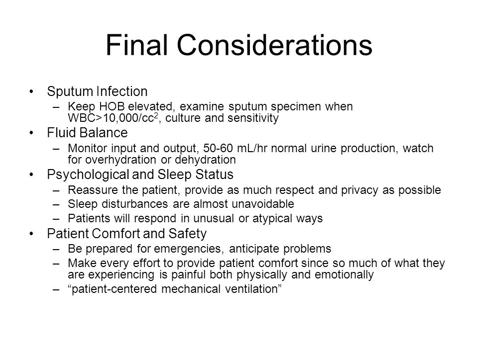 Final Considerations Sputum Infection –Keep HOB elevated, examine sputum specimen when WBC>10,000/cc 2, culture and sensitivity Fluid Balance –Monitor input and output, 50-60 mL/hr normal urine production, watch for overhydration or dehydration Psychological and Sleep Status –Reassure the patient, provide as much respect and privacy as possible –Sleep disturbances are almost unavoidable –Patients will respond in unusual or atypical ways Patient Comfort and Safety –Be prepared for emergencies, anticipate problems –Make every effort to provide patient comfort since so much of what they are experiencing is painful both physically and emotionally – patient-centered mechanical ventilation