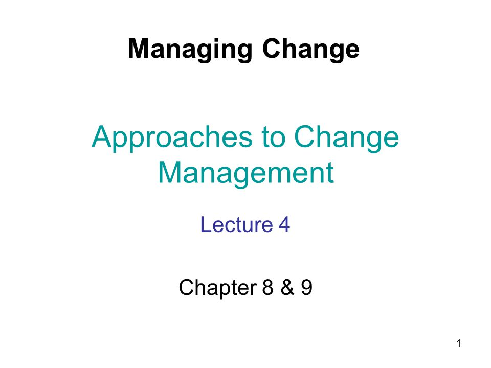 1 Approaches to Change Management Lecture 4 Chapter 8 & 9 Managing Change