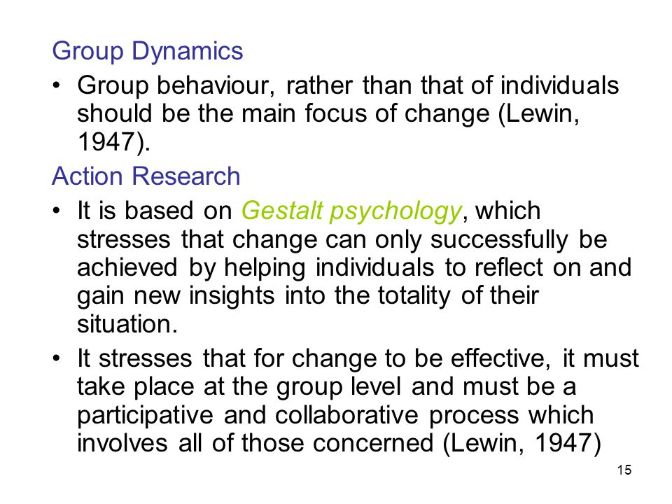 15 Group Dynamics Group behaviour, rather than that of individuals should be the main focus of change (Lewin, 1947). Action Research It is based on Ge
